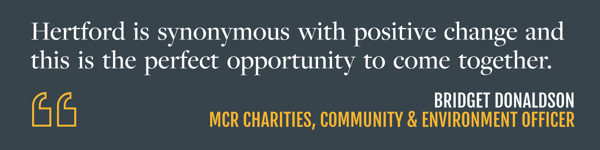 """White text on grey background reading """"Hertford is synonymous with positive change and this is the perfect opportunity to come together"""" Bridget Donaldson, MCR Charities, Community & Environment Officer"""